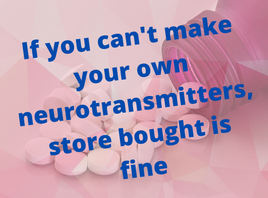 """Image that says """"if you can't make your own neurotransmitters, store bought is fine."""""""